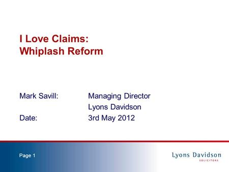 Page 1 I Love Claims: Whiplash Reform Mark Savill: Managing Director Lyons Davidson Date:3rd May 2012.