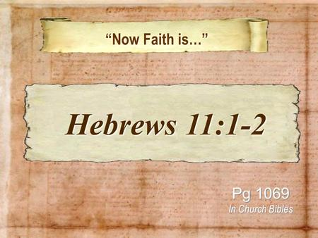 Now Faith is… Now Faith is… Pg 1069 In Church Bibles Hebrews 11:1-2 Hebrews 11:1-2.
