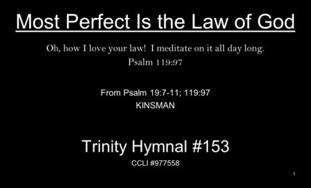 Most Perfect Is the Law of God Oh, how I love your law! I meditate on it all day long. Psalm 119:97 From Psalm 19:7-11; 119:97 KINSMAN Trinity Hymnal #153.