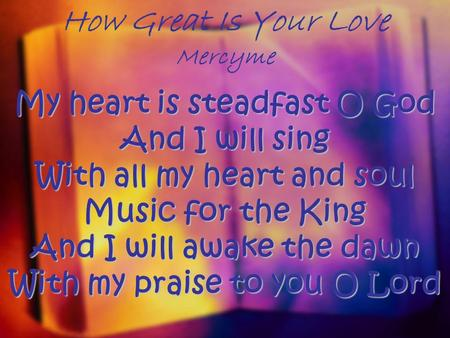How Great Is Your Love Mercyme My heart is steadfast O God And I will sing With all my heart and soul Music for the King And I will awake the dawn With.