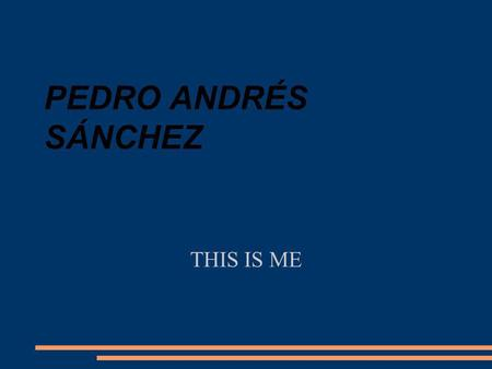 PEDRO ANDRÉS SÁNCHEZ THIS IS ME. About me I was born in Madrid, Spain, the 8th of October in 1996. I live at San Telmo street nº 13. I live with my parents.