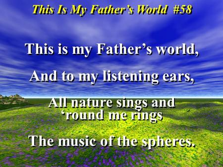 This Is My Fathers World #58 This is my Fathers world, And to my listening ears, All nature sings and round me rings The music of the spheres. This is.