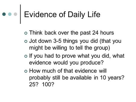 Evidence of Daily Life Think back over the past 24 hours Jot down 3-5 things you did (that you might be willing to tell the group) If you had to prove.