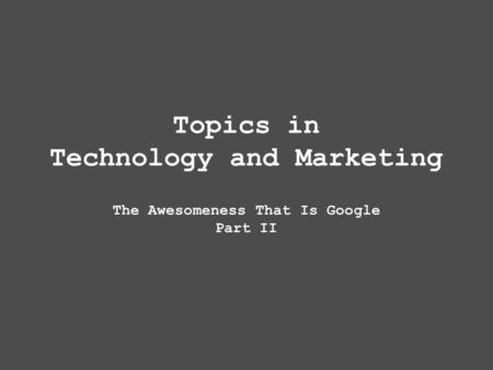 Topics in Technology and Marketing The Awesomeness That Is Google Part II.