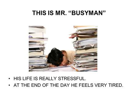 THIS IS MR. BUSYMAN HIS LIFE IS REALLY STRESSFUL. AT THE END OF THE DAY HE FEELS VERY TIRED.