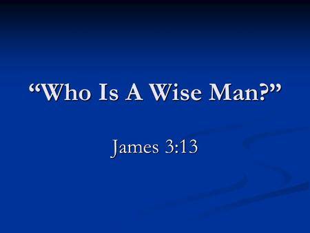 "12/27/2009 am ""Who Is A Wise Man?"" James 3:13."