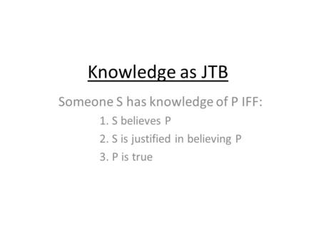 Knowledge as JTB Someone S has knowledge of P IFF: 1. S believes P 2. S is justified in believing P 3. P is true.