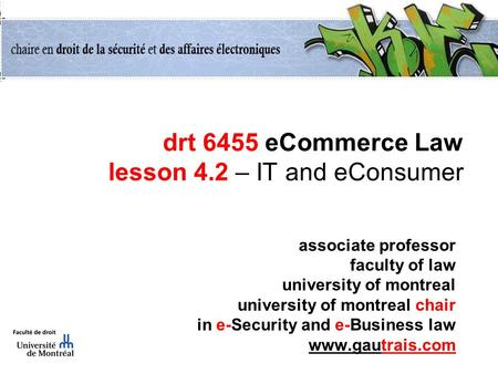 Drt 6455 eCommerce Law lesson 4.2 – IT and eConsumer associate professor faculty of law university of montreal university of montreal chair in e-Security.
