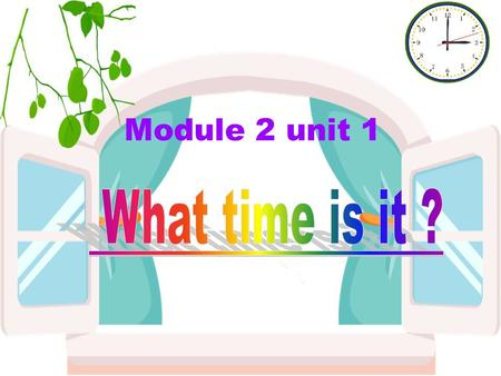 Module 2 unit 1 clock Its five oclock. What time is it?