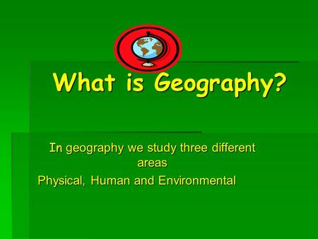 What is Geography? In geography we study three different areas Physical, Human and Environmental.