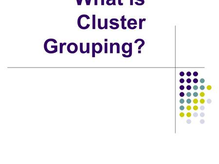 What is Cluster Grouping?. Cluster Grouping purposefully places a small group of Gifted and/or high-achieving students together in an otherwise heterogeneously.