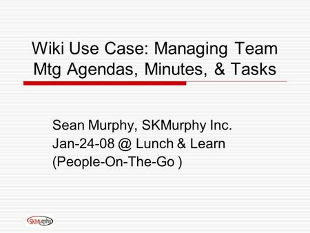 Wiki Use Case: Managing Team Mtg Agendas, Minutes, & Tasks Sean Murphy, SKMurphy Inc. Lunch & Learn (People-On-The-Go )