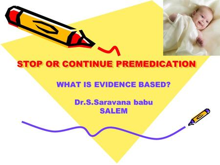 STOP OR CONTINUE PREMEDICATION WHAT IS EVIDENCE BASED? Dr.S.Saravana babu SALEM.