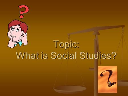 Topic: What is Social Studies?