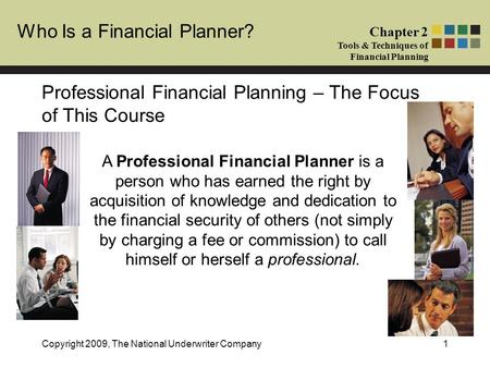 Who Is a Financial Planner? Chapter 2 Tools & Techniques of Financial Planning Copyright 2009, The National Underwriter Company1 Professional Financial.