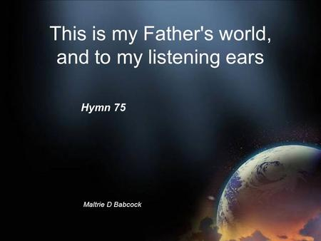 This is my Father's world, and to my listening ears Maltrie D Babcock © Hymn 75.