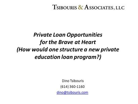 Dino Tsibouris (614) 360-1160 Private Loan Opportunities for the Brave at Heart (How would one structure a new private education loan.