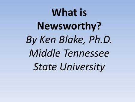What is Newsworthy? By Ken Blake, Ph.D. Middle Tennessee State University.