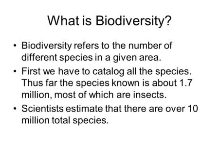 What is Biodiversity? Biodiversity refers to the number of different species in a given area. First we have to catalog all the species. Thus far the species.
