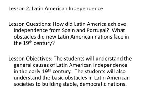 Lesson 2: Latin American Independence Lesson Questions: How did Latin America achieve independence from Spain and Portugal? What obstacles did new Latin.