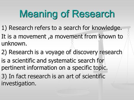 Meaning of Research 1) Research refers to a search for knowledge.