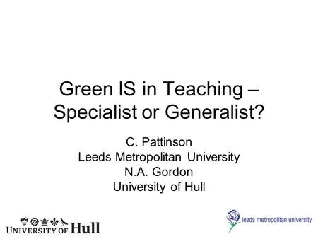 Green IS in Teaching – Specialist or Generalist? C. Pattinson Leeds Metropolitan University N.A. Gordon University of Hull.