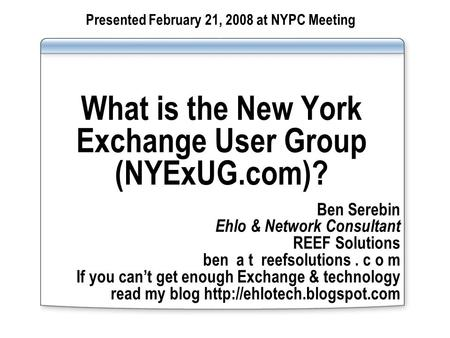 What is the New York Exchange User Group (NYExUG.com)? Ben Serebin Ehlo & Network Consultant REEF Solutions ben a t reefsolutions. c o m If you cant get.