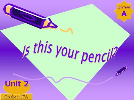 Section A Go for it J7A Unit 2. a pencil sharpener a pen an eraser a ruler a pencil a pencil case a backpack a dictionary.
