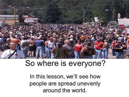 So where is everyone? In this lesson, well see how people are spread unevenly around the world.