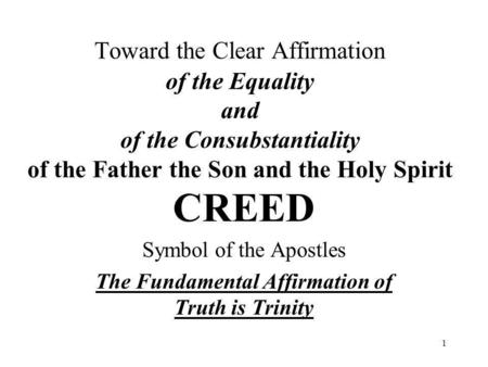 1 Toward the Clear Affirmation of the Equality and of the Consubstantiality of the Father the Son and the Holy Spirit CREED Symbol of the Apostles The.