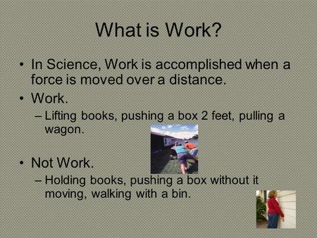 What is Work? In Science, Work is accomplished when a force is moved over a distance. Work. –Lifting books, pushing a box 2 feet, pulling a wagon. Not.