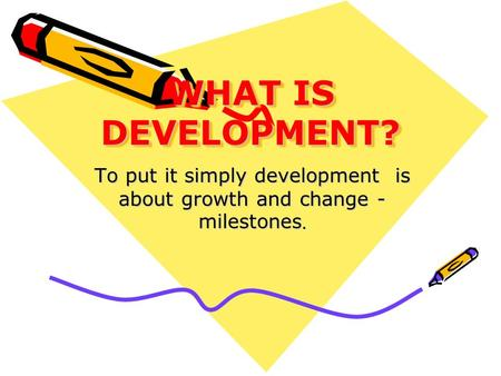 To put it simply development is about growth and change - milestones.