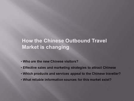 How the Chinese Outbound Travel Market is changing Who are the new Chinese visitors? Effective sales and marketing strategies to attract Chinese Which.