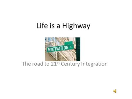 Life is a Highway The road to 21 st Century Integration.