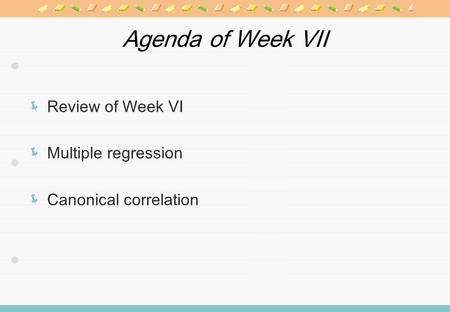 Agenda of Week VII Review of Week VI Multiple regression Canonical correlation.
