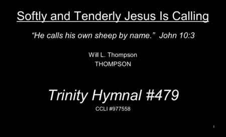 Softly and Tenderly Jesus Is Calling He calls his own sheep by name. John 10:3 Will L. Thompson THOMPSON Trinity Hymnal #479 CCLI #977558 1.