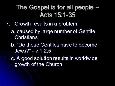 The Gospel is for all people – Acts 15:1-35 1. Growth results in a problem a. caused by large number of Gentile Christians a. caused by large number of.