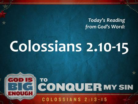 Colossians 2.10-15 Todays Reading from Gods Word:.