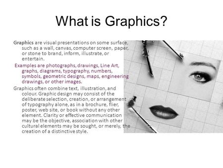 What is Graphics? Graphics are visual presentations on some surface, such as a wall, canvas, computer screen, paper, or stone to brand, inform, illustrate,
