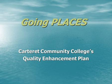 Going PLACES Carteret Community Colleges Quality Enhancement Plan.