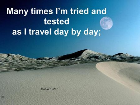 Many times Im tried and tested as I travel day by day; Mosie Lister ©