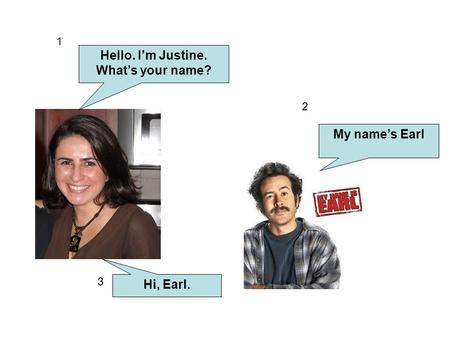 Hello. I'm Justine. What's your name? My name's Earl Hi, Earl.