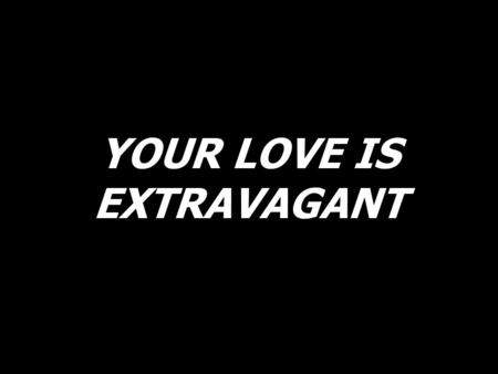 YOUR LOVE IS EXTRAVAGANT
