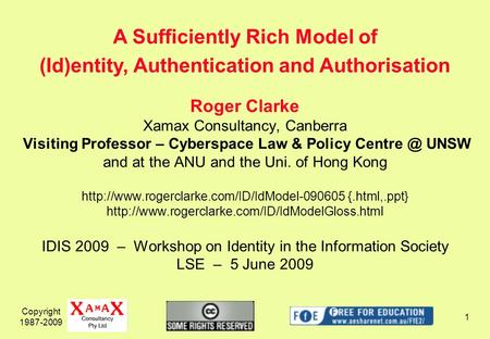 Copyright 1987-2009 1 Roger Clarke Xamax Consultancy, Canberra Visiting Professor – Cyberspace Law & Policy UNSW and at the ANU and the Uni. of.