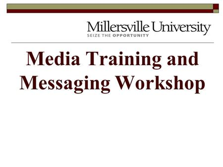 Media Training and Messaging Workshop Millersville Messages What are the most important things to get across about the Millersville University baseball.