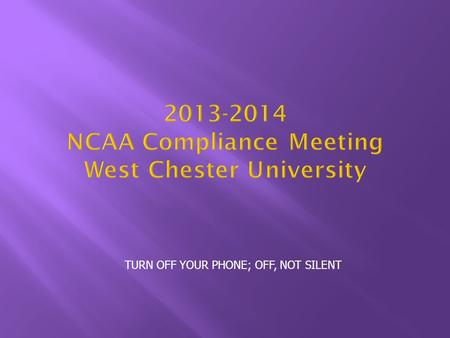 TURN OFF YOUR PHONE; OFF, NOT SILENT 2013-2014 NCAA Compliance Meeting West Chester University.
