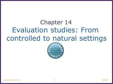 ©2011 1www.id-book.com Evaluation studies: From controlled to natural settings Chapter 14.