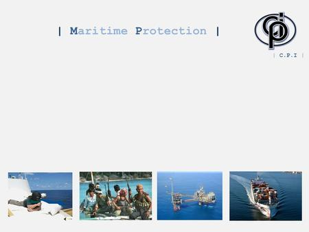| Maritime Protection | | C.P.I |. | Background | M any of the shipping lanes from: The Far East Europe pass through the Gulf of Aden and close to the.