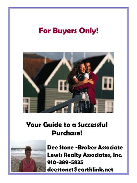 Your Guide to a Successful Purchase! For Buyers Only! Dee Stone -Broker Associate Lewis Realty Associates, Inc. 910-389-5835