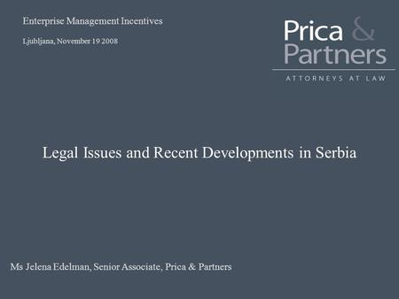 Legal Issues and Recent Developments in Serbia Ljubljana, November 19 2008 Enterprise Management Incentives Ms Jelena Edelman, Senior Associate, Prica.